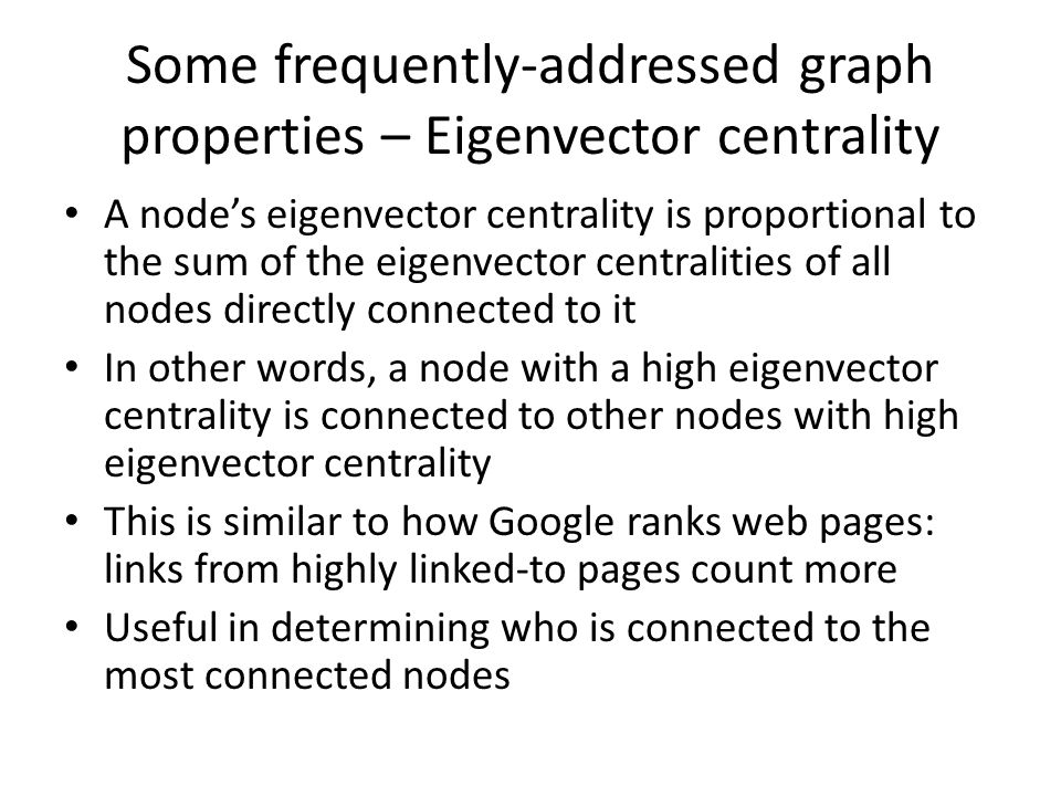 Some frequently-addressed graph properties – Eigenvector centrality A node's eigenvector centrality is proportional to the sum of the eigenvector cent