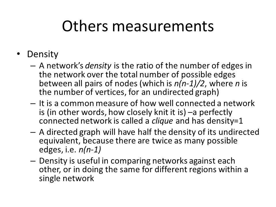 Others measurements Density – A network's density is the ratio of the number of edges in the network over the total number of possible edges between a
