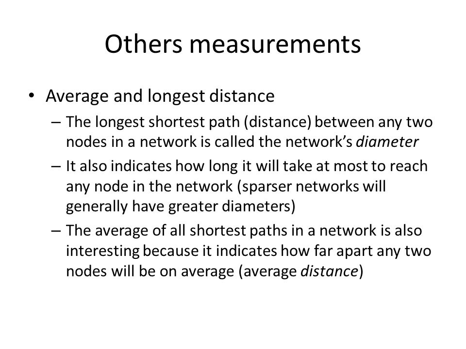 Others measurements Average and longest distance – The longest shortest path (distance) between any two nodes in a network is called the network's dia