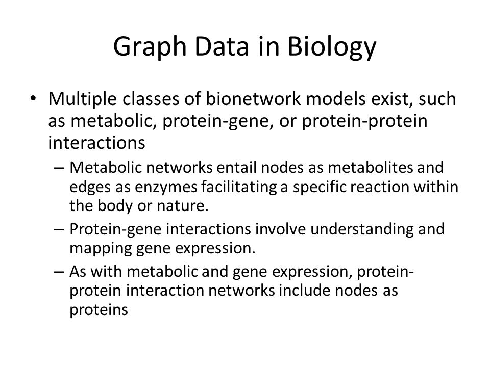 Graph Data in Biology Multiple classes of bionetwork models exist, such as metabolic, protein-gene, or protein-protein interactions – Metabolic networ