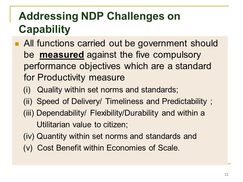 14 Addressing NDP Challenges on Capability Substantial elimnation of wastage by improving efficiencies and effectiveness of government is the key driv