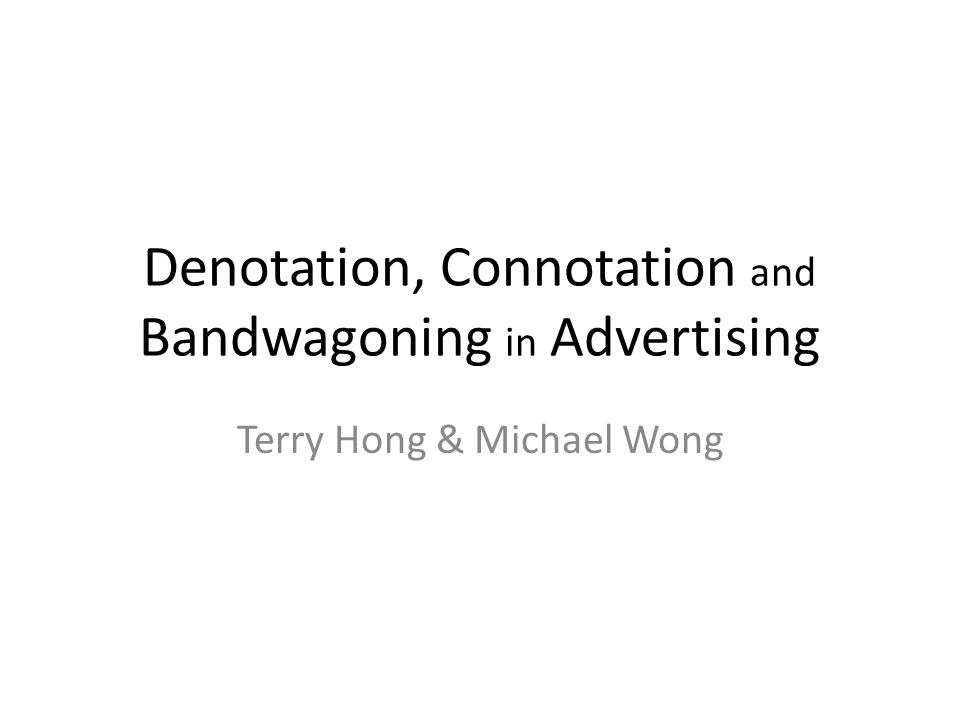 Denotation, Connotation and Bandwagoning in Advertising Terry Hong & Michael Wong