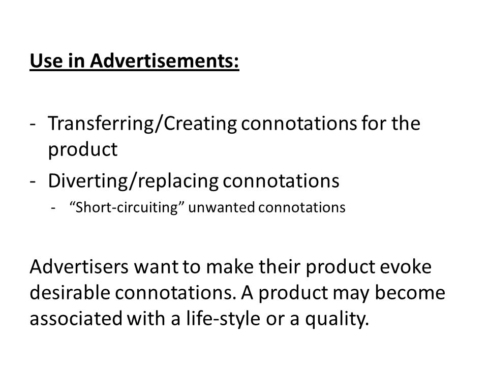 Use in Advertisements: -Transferring/Creating connotations for the product -Diverting/replacing connotations - Short-circuiting unwanted connotations Advertisers want to make their product evoke desirable connotations.