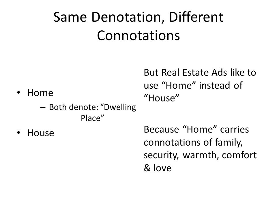 Same Denotation, Different Connotations Home – Both denote: Dwelling Place House But Real Estate Ads like to use Home instead of House Because Home carries connotations of family, security, warmth, comfort & love