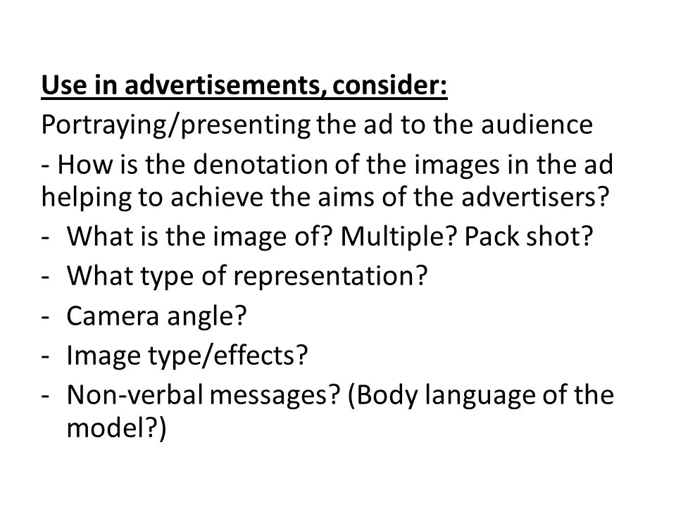 Use in advertisements, consider: Portraying/presenting the ad to the audience - How is the denotation of the images in the ad helping to achieve the aims of the advertisers.