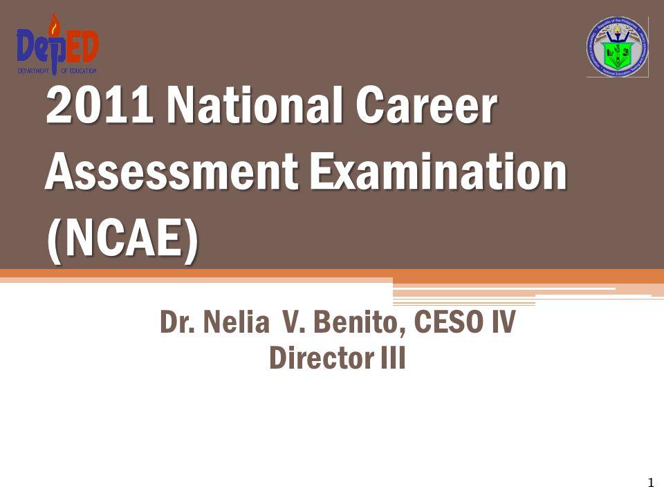 2011 National Career Assessment Examination (NCAE) Dr. Nelia V. Benito, CESO IV Director III 1