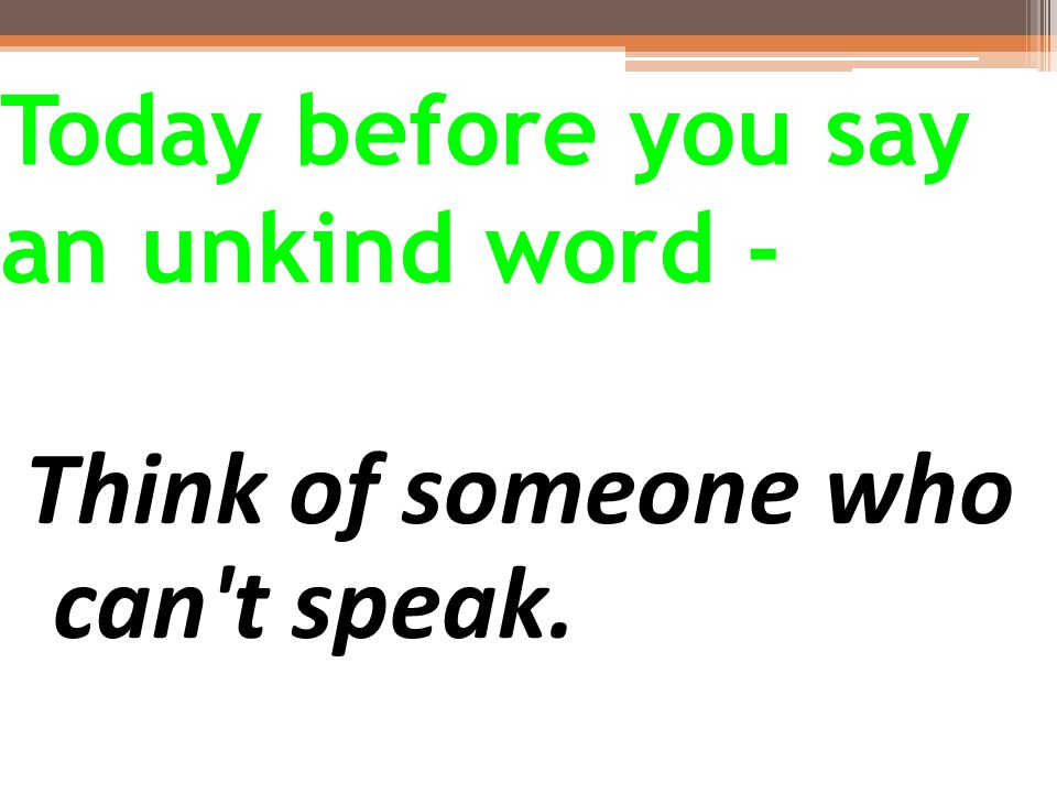 Today before you say an unkind word - Think of someone who can t speak.