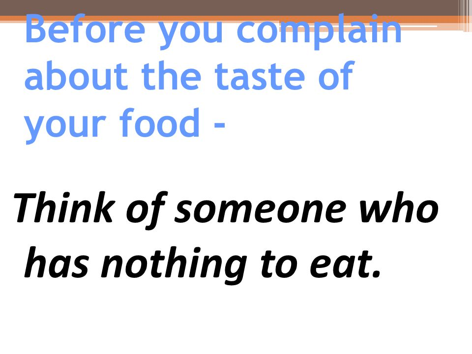 Before you complain about the taste of your food - Think of someone who has nothing to eat.