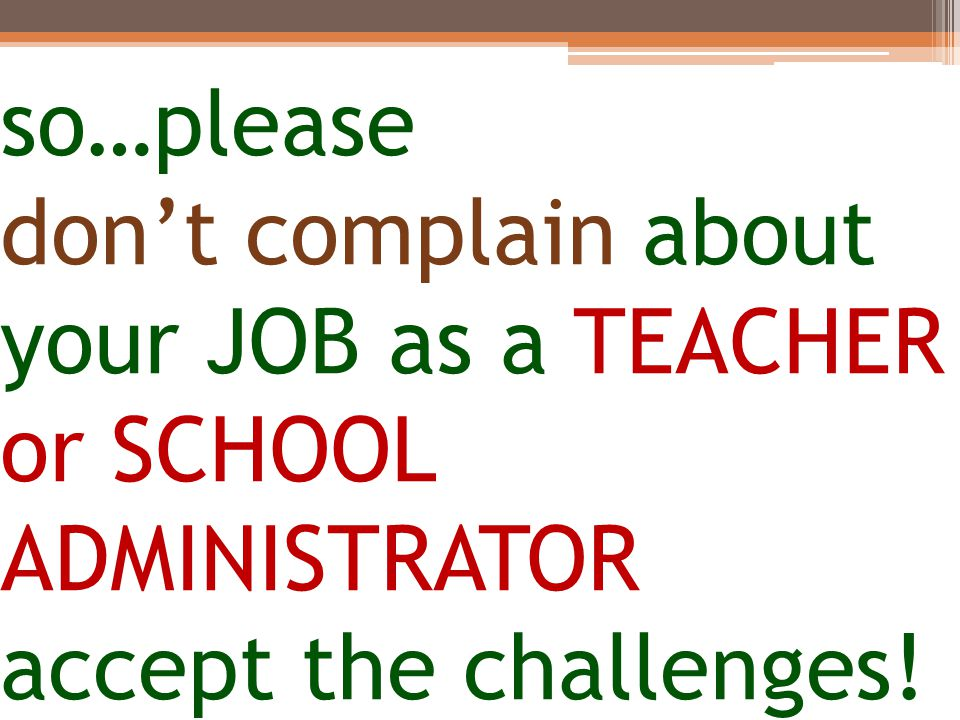 so…please don't complain about your JOB as a TEACHER or SCHOOL ADMINISTRATOR accept the challenges!