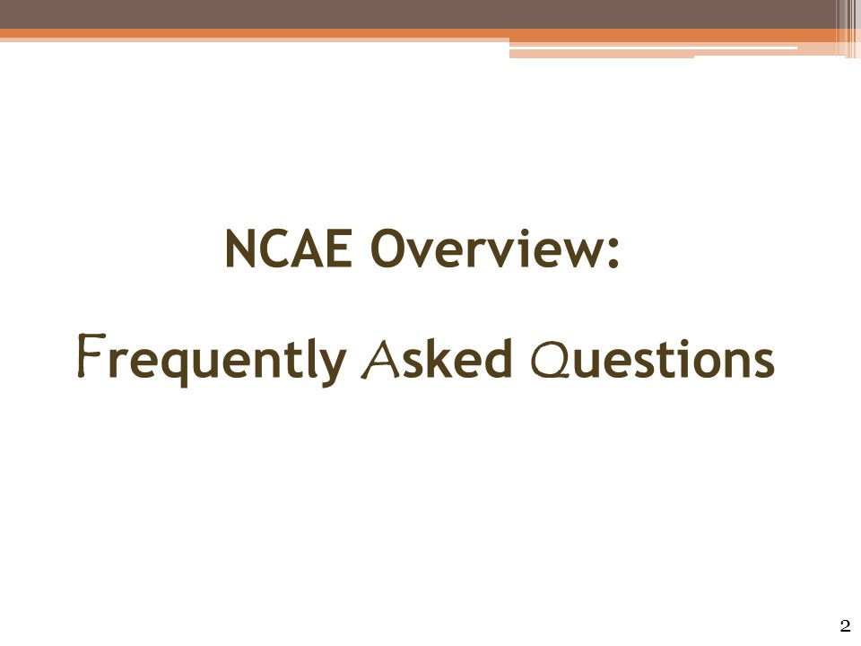 NCAE Overview: F requently A sked Q uestions 2