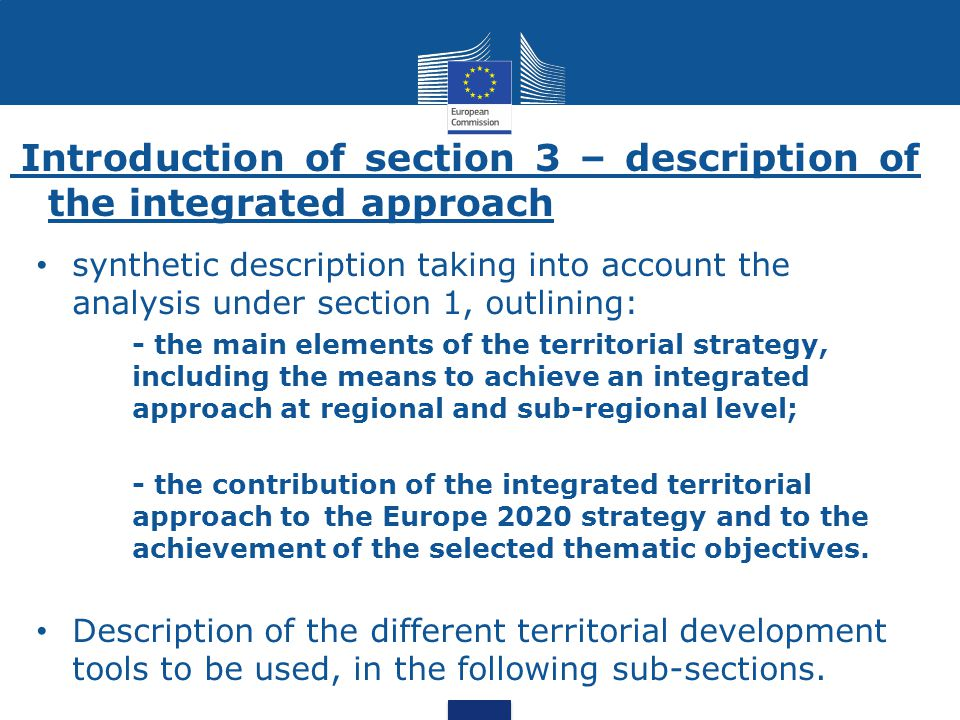 Introduction of section 3 – description of the integrated approach synthetic description taking into account the analysis under section 1, outlining: - the main elements of the territorial strategy, including the means to achieve an integrated approach at regional and sub-regional level; - the contribution of the integrated territorial approach to the Europe 2020 strategy and to the achievement of the selected thematic objectives.
