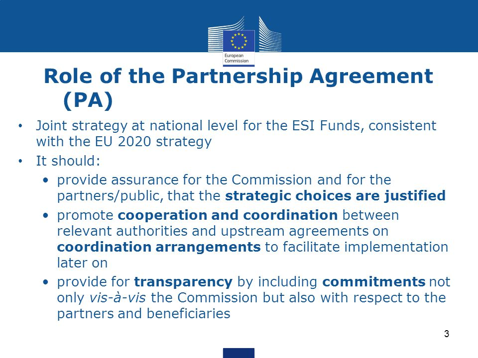 Role of the Partnership Agreement (PA) Joint strategy at national level for the ESI Funds, consistent with the EU 2020 strategy It should: provide assurance for the Commission and for the partners/public, that the strategic choices are justified promote cooperation and coordination between relevant authorities and upstream agreements on coordination arrangements to facilitate implementation later on provide for transparency by including commitments not only vis-à-vis the Commission but also with respect to the partners and beneficiaries 3