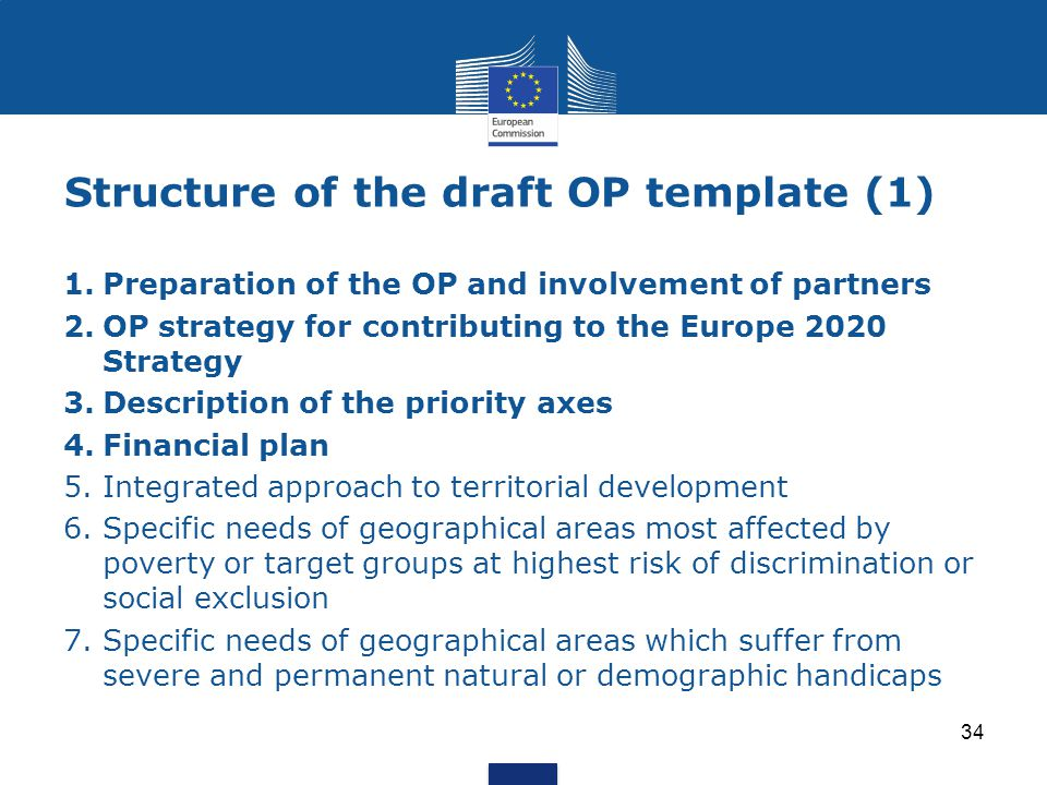 Structure of the draft OP template (1) 1.Preparation of the OP and involvement of partners 2.OP strategy for contributing to the Europe 2020 Strategy 3.Description of the priority axes 4.Financial plan 5.Integrated approach to territorial development 6.Specific needs of geographical areas most affected by poverty or target groups at highest risk of discrimination or social exclusion 7.Specific needs of geographical areas which suffer from severe and permanent natural or demographic handicaps 34