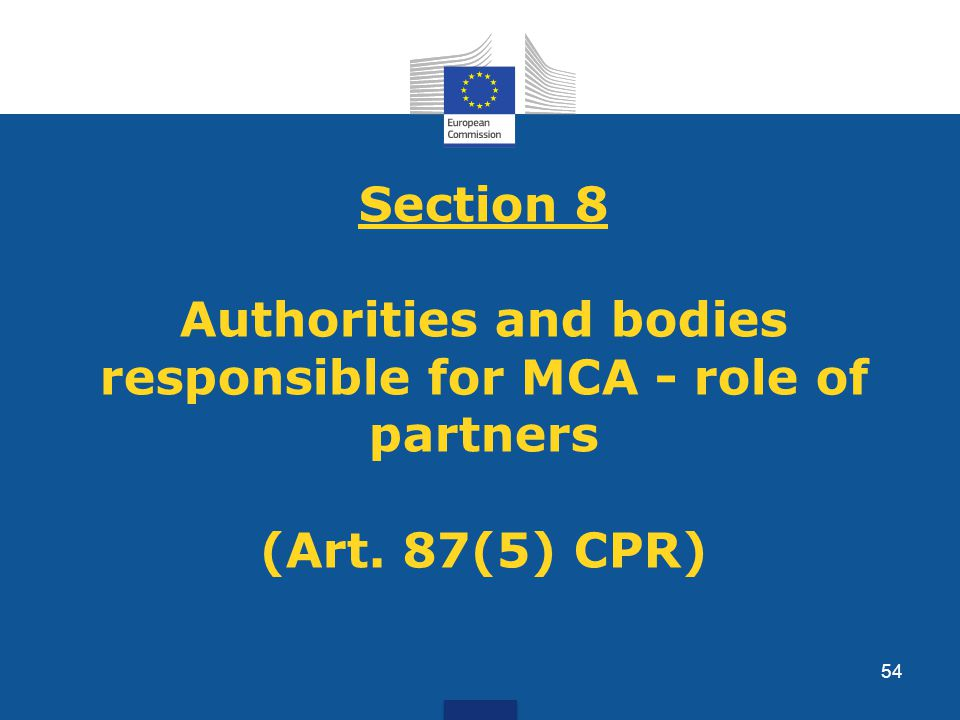 Section 8 Authorities and bodies responsible for MCA - role of partners (Art. 87(5) CPR) 54