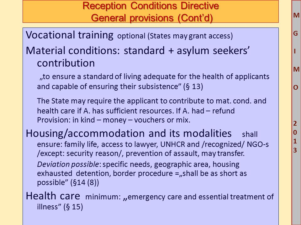 """M G IM O 2013M G IM O 2013 Reception Conditions Directive General provisions (Cont'd) Vocational training optional (States may grant access) Material conditions: standard + asylum seekers' contribution """"to ensure a standard of living adequate for the health of applicants and capable of ensuring their subsistence (§ 13) The State may require the applicant to contribute to mat."""
