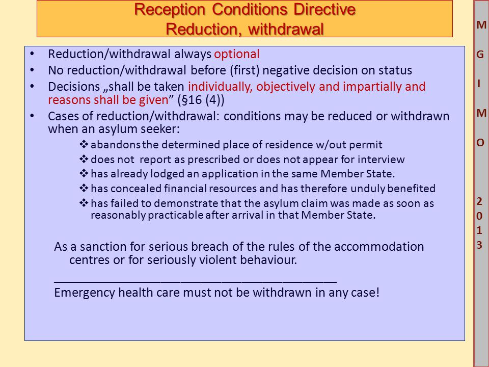 """M G IM O 2013M G IM O 2013 Reception Conditions Directive Reduction, withdrawal Reduction/withdrawal always optional No reduction/withdrawal before (first) negative decision on status Decisions """"shall be taken individually, objectively and impartially and reasons shall be given (§16 (4)) Cases of reduction/withdrawal: conditions may be reduced or withdrawn when an asylum seeker:  abandons the determined place of residence w/out permit  does not report as prescribed or does not appear for interview  has already lodged an application in the same Member State."""
