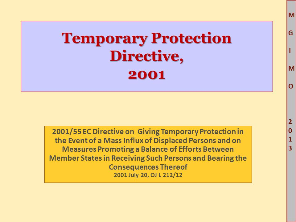 M G IM O 2013M G IM O 2013 Temporary Protection Directive, 2001 2001/55 EC Directive on Giving Temporary Protection in the Event of a Mass Influx of Displaced Persons and on Measures Promoting a Balance of Efforts Between Member States in Receiving Such Persons and Bearing the Consequences Thereof 2001 July 20, OJ L 212/12
