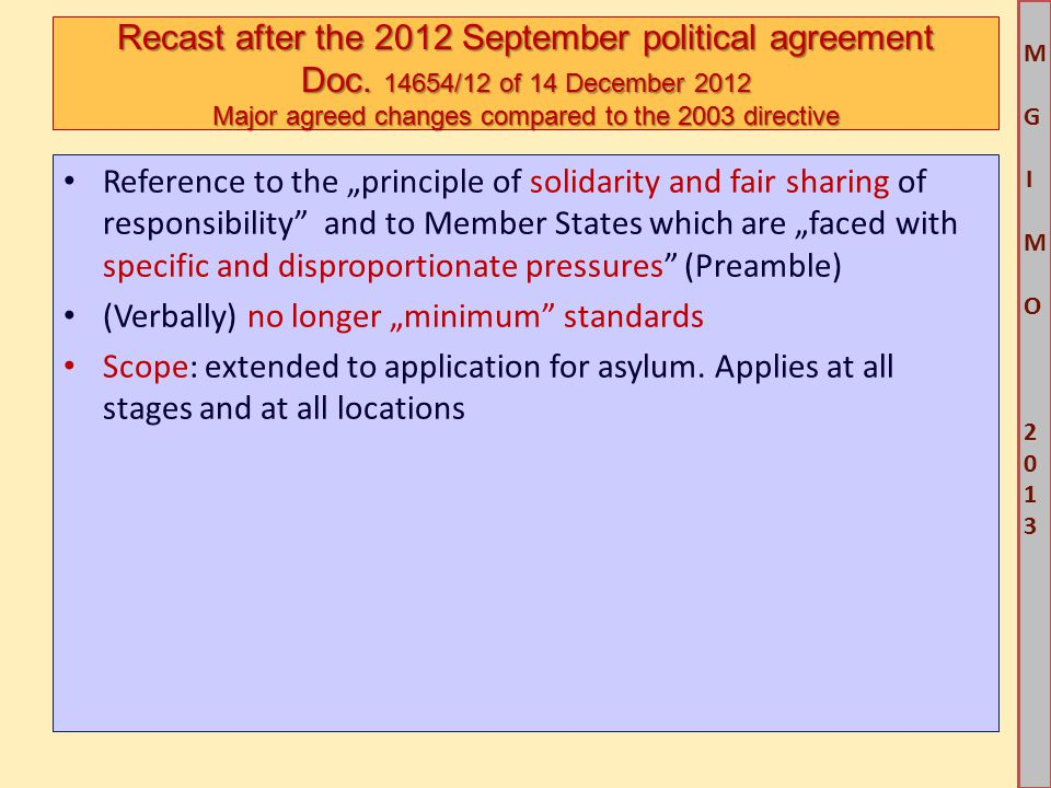 """M G IM O 2013M G IM O 2013 Reference to the """"principle of solidarity and fair sharing of responsibility and to Member States which are """"faced with specific and disproportionate pressures (Preamble) (Verbally) no longer """"minimum standards Scope: extended to application for asylum."""
