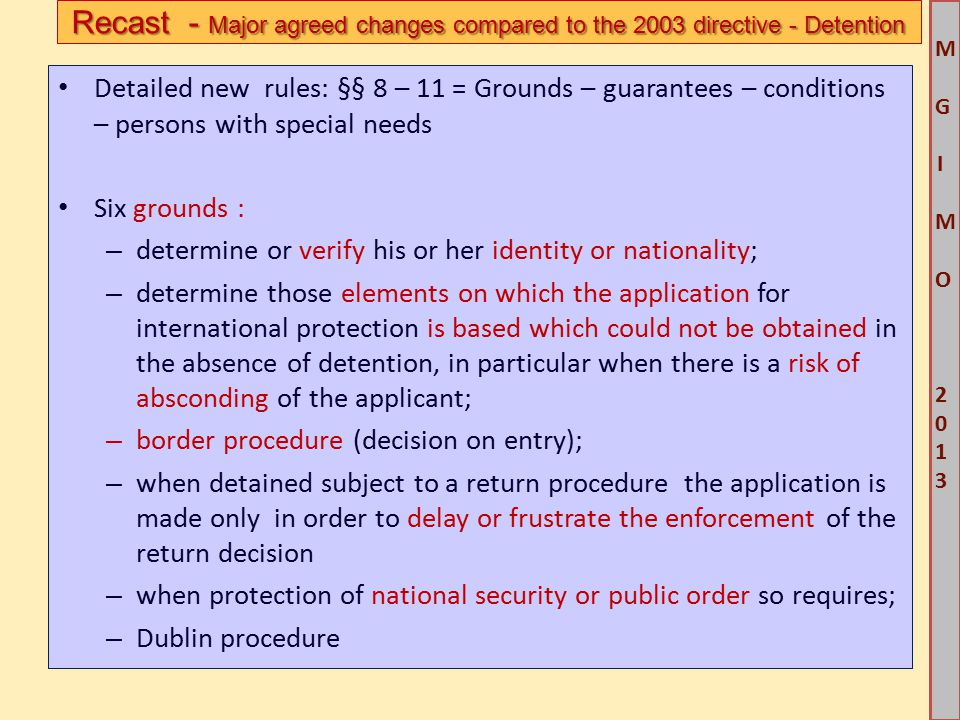 M G IM O 2013M G IM O 2013 Detailed new rules: §§ 8 – 11 = Grounds – guarantees – conditions – persons with special needs Six grounds : – determine or verify his or her identity or nationality; – determine those elements on which the application for international protection is based which could not be obtained in the absence of detention, in particular when there is a risk of absconding of the applicant; – border procedure (decision on entry); – when detained subject to a return procedure the application is made only in order to delay or frustrate the enforcement of the return decision – when protection of national security or public order so requires; – Dublin procedure Recast - Major agreed changes compared to the 2003 directive - Detention