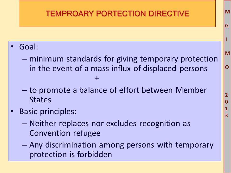 M G IM O 2013M G IM O 2013 TEMPROARY PORTECTION DIRECTIVE Goal: – minimum standards for giving temporary protection in the event of a mass influx of displaced persons + – to promote a balance of effort between Member States Basic principles: – Neither replaces nor excludes recognition as Convention refugee – Any discrimination among persons with temporary protection is forbidden
