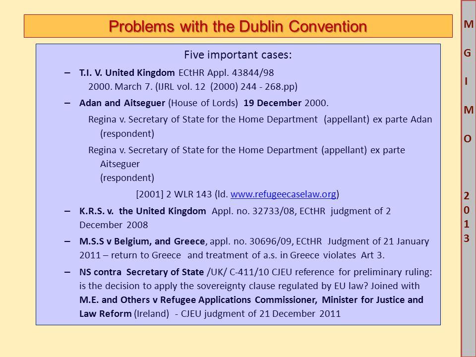 M G IM O 2013M G IM O 2013 Problems with the Dublin Convention Five important cases: – T.I. V. United Kingdom ECtHR Appl. 43844/98 2000. March 7. (IJR