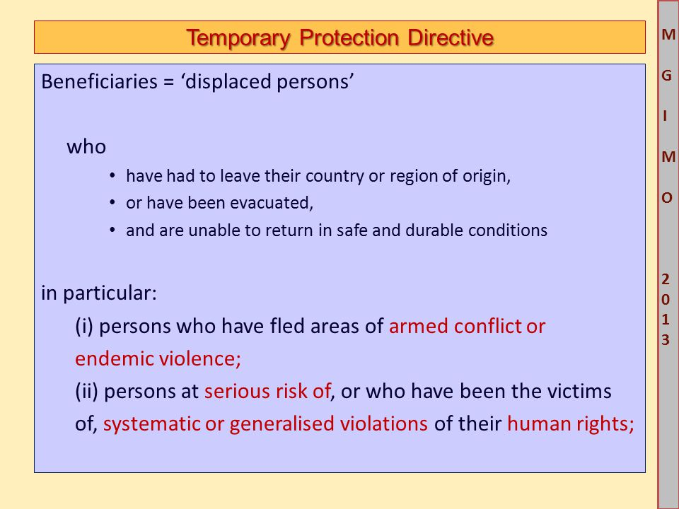 M G IM O 2013M G IM O 2013 Temporary Protection Directive Beneficiaries = 'displaced persons' who have had to leave their country or region of origin, or have been evacuated, and are unable to return in safe and durable conditions in particular: (i) persons who have fled areas of armed conflict or endemic violence; (ii) persons at serious risk of, or who have been the victims of, systematic or generalised violations of their human rights;