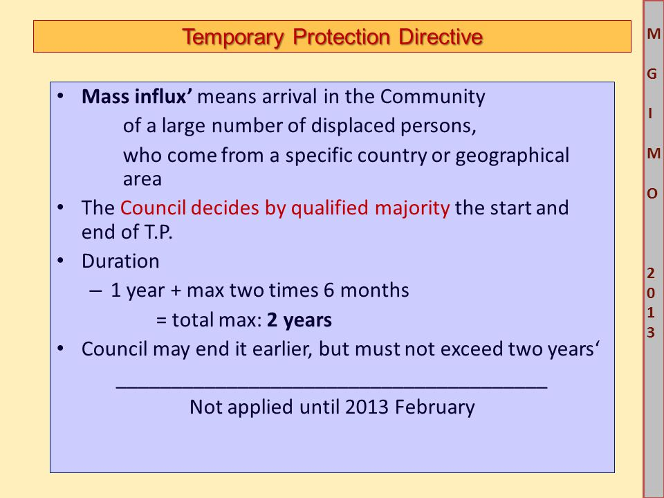 M G IM O 2013M G IM O 2013 Temporary Protection Directive Mass influx' means arrival in the Community of a large number of displaced persons, who come from a specific country or geographical area The Council decides by qualified majority the start and end of T.P.