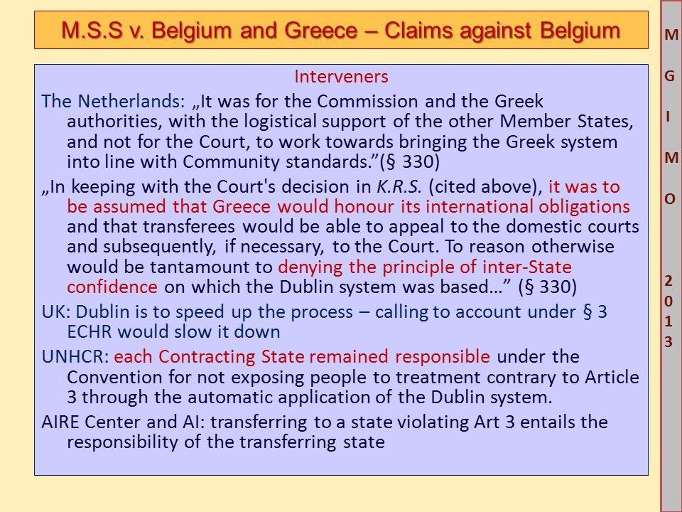 """M G IM O 2013M G IM O 2013 Interveners The Netherlands: """"It was for the Commission and the Greek authorities, with the logistical support of the other Member States, and not for the Court, to work towards bringing the Greek system into line with Community standards. (§ 330) """"In keeping with the Court s decision in K.R.S."""