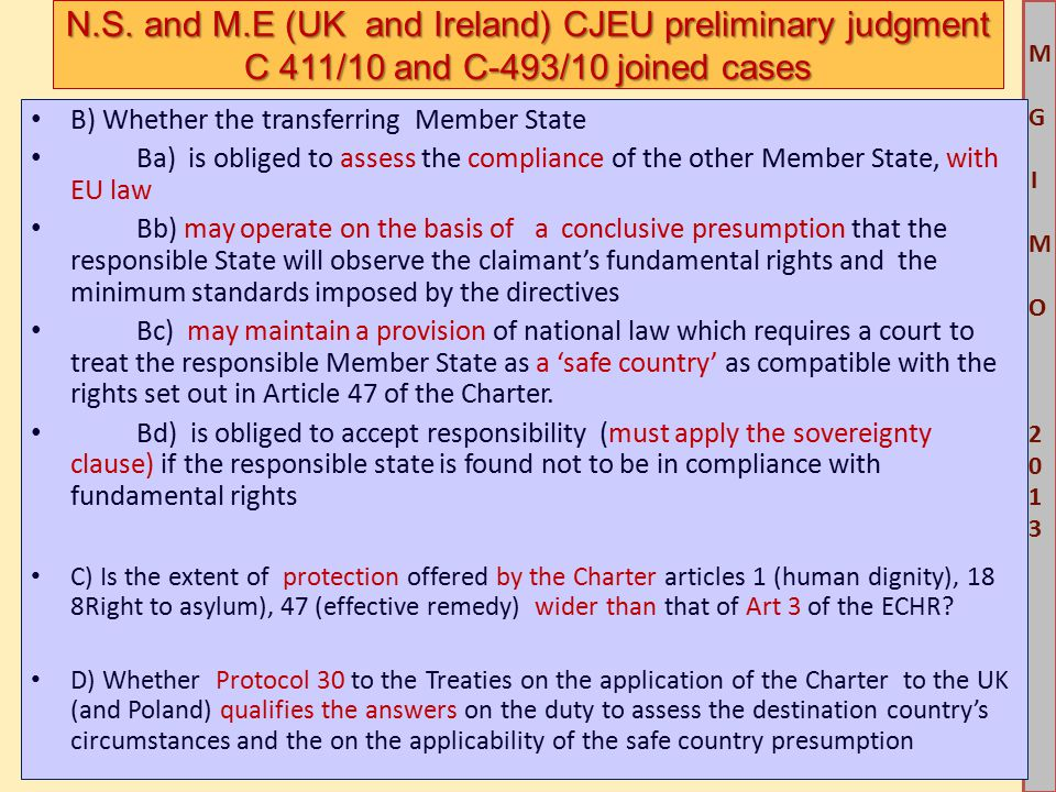 M G IM O 2013M G IM O 2013 B) Whether the transferring Member State Ba) is obliged to assess the compliance of the other Member State, with EU law Bb) may operate on the basis of a conclusive presumption that the responsible State will observe the claimant's fundamental rights and the minimum standards imposed by the directives Bc) may maintain a provision of national law which requires a court to treat the responsible Member State as a 'safe country' as compatible with the rights set out in Article 47 of the Charter.