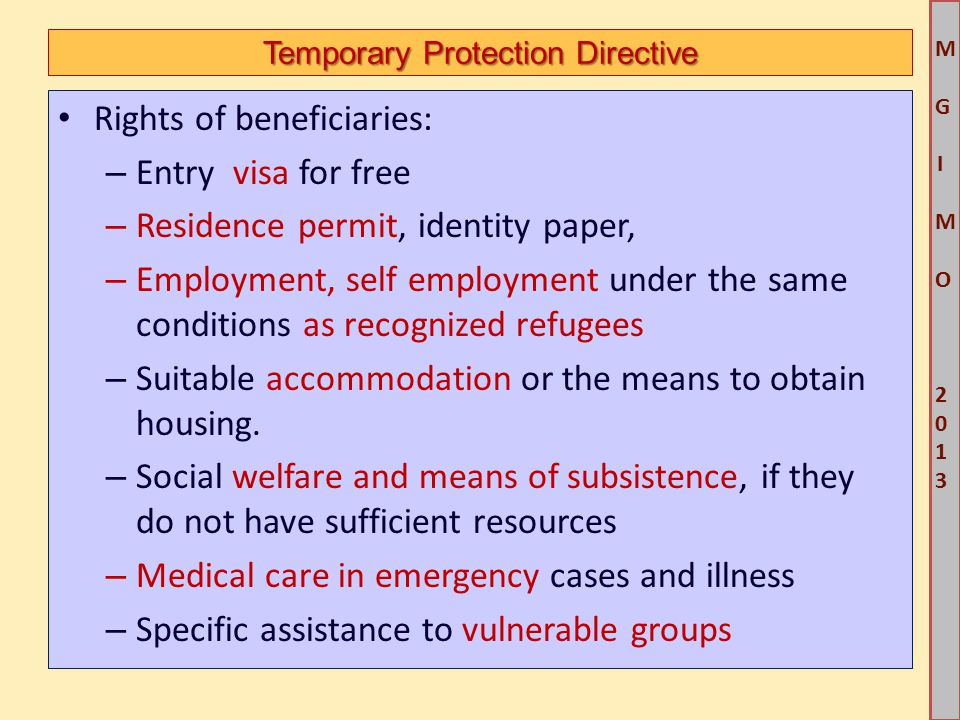 M G IM O 2013M G IM O 2013 Temporary Protection Directive Rights of beneficiaries: – Entry visa for free – Residence permit, identity paper, – Employment, self employment under the same conditions as recognized refugees – Suitable accommodation or the means to obtain housing.