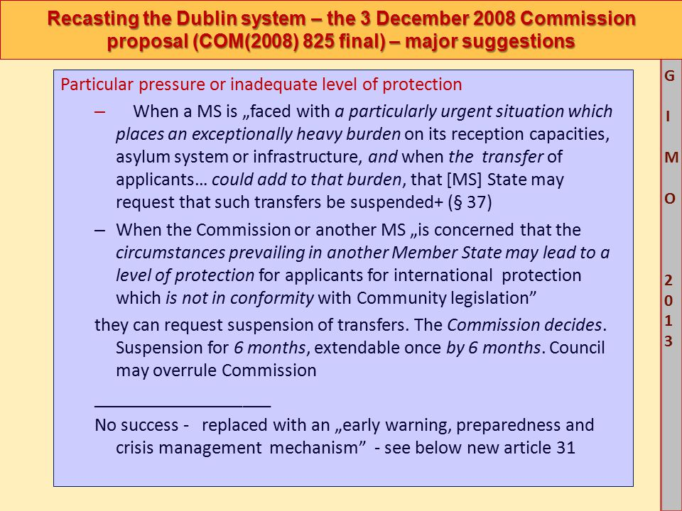 """M G IM O 2013M G IM O 2013 Recasting the Dublin system – the 3 December 2008 Commission proposal (COM(2008) 825 final) – major suggestions Particular pressure or inadequate level of protection – When a MS is """"faced with a particularly urgent situation which places an exceptionally heavy burden on its reception capacities, asylum system or infrastructure, and when the transfer of applicants… could add to that burden, that [MS] State may request that such transfers be suspended+ (§ 37) – When the Commission or another MS """"is concerned that the circumstances prevailing in another Member State may lead to a level of protection for applicants for international protection which is not in conformity with Community legislation they can request suspension of transfers."""