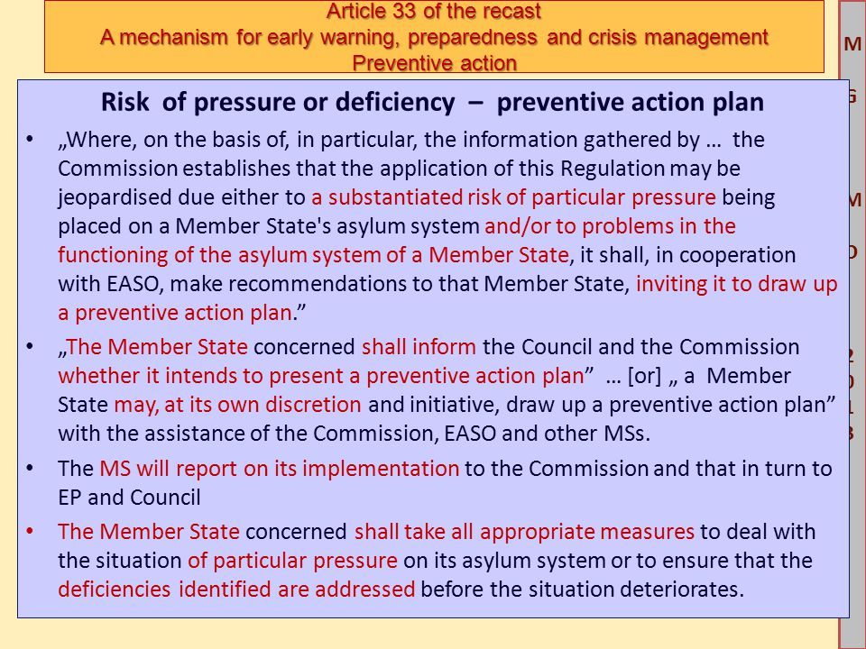 """M G IM O 2013M G IM O 2013 Risk of pressure or deficiency – preventive action plan """"Where, on the basis of, in particular, the information gathered by … the Commission establishes that the application of this Regulation may be jeopardised due either to a substantiated risk of particular pressure being placed on a Member State s asylum system and/or to problems in the functioning of the asylum system of a Member State, it shall, in cooperation with EASO, make recommendations to that Member State, inviting it to draw up a preventive action plan. """"The Member State concerned shall inform the Council and the Commission whether it intends to present a preventive action plan … [or] """" a Member State may, at its own discretion and initiative, draw up a preventive action plan with the assistance of the Commission, EASO and other MSs."""