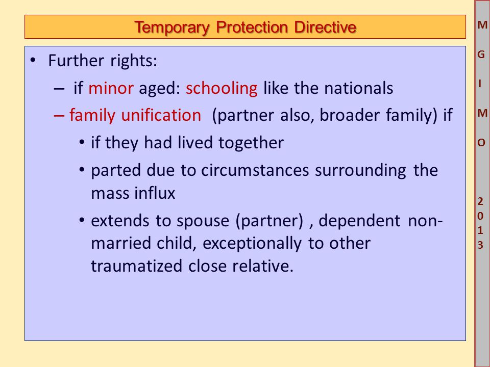 M G IM O 2013M G IM O 2013 Temporary Protection Directive Further rights: – if minor aged: schooling like the nationals – family unification (partner also, broader family) if if they had lived together parted due to circumstances surrounding the mass influx extends to spouse (partner), dependent non- married child, exceptionally to other traumatized close relative.