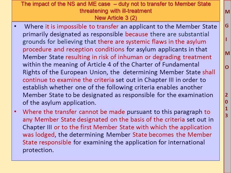 M G IM O 2013M G IM O 2013 Where it is impossible to transfer an applicant to the Member State primarily designated as responsible because there are substantial grounds for believing that there are systemic flaws in the asylum procedure and reception conditions for asylum applicants in that Member State resulting in risk of inhuman or degrading treatment within the meaning of Article 4 of the Charter of Fundamental Rights of the European Union, the determining Member State shall continue to examine the criteria set out in Chapter III in order to establish whether one of the following criteria enables another Member State to be designated as responsible for the examination of the asylum application.