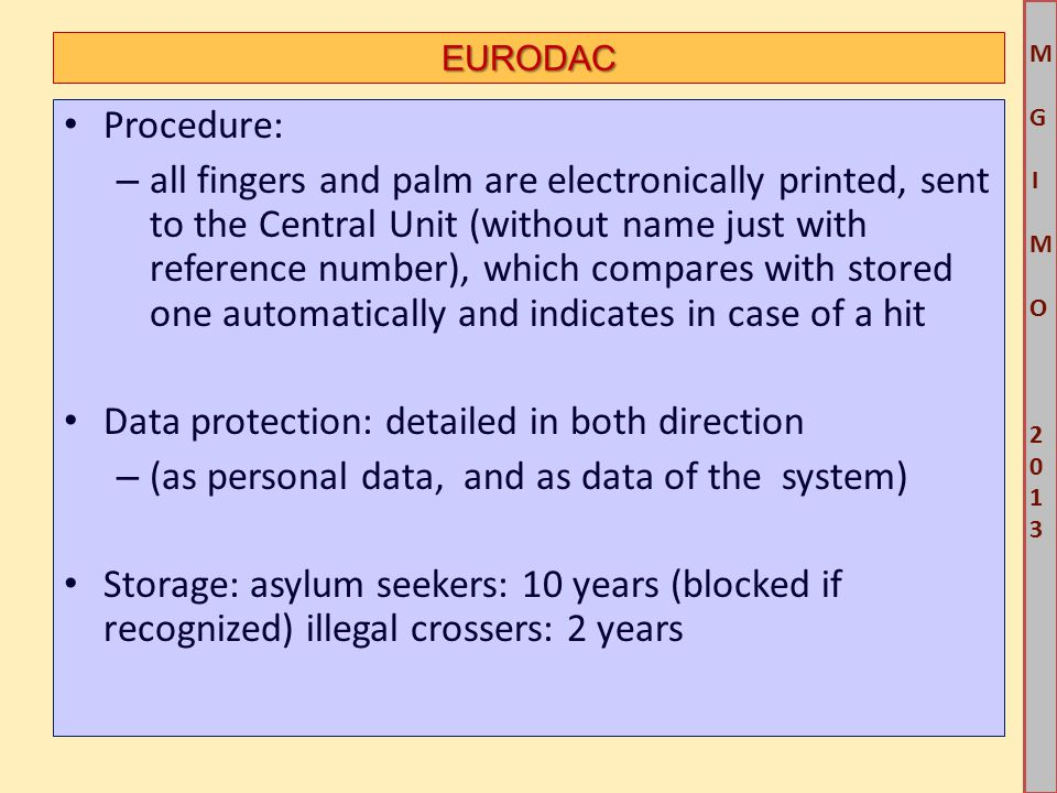 M G IM O 2013M G IM O 2013 EURODAC Procedure: – all fingers and palm are electronically printed, sent to the Central Unit (without name just with reference number), which compares with stored one automatically and indicates in case of a hit Data protection: detailed in both direction – (as personal data, and as data of the system) Storage: asylum seekers: 10 years (blocked if recognized) illegal crossers: 2 years
