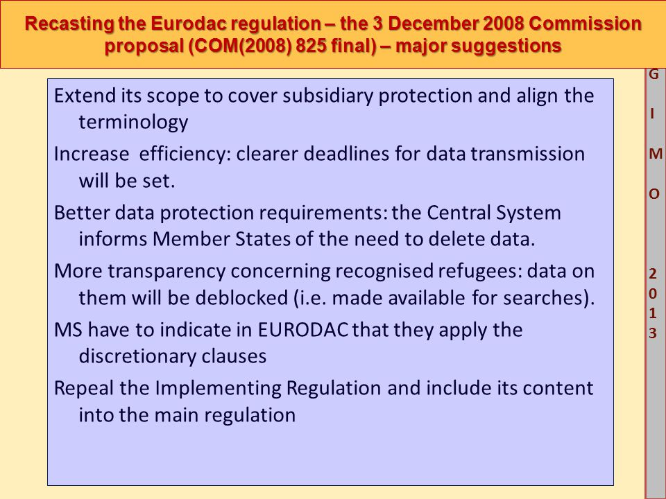 M G IM O 2013M G IM O 2013 Recasting the Eurodac regulation – the 3 December 2008 Commission proposal (COM(2008) 825 final) – major suggestions Extend its scope to cover subsidiary protection and align the terminology Increase efficiency: clearer deadlines for data transmission will be set.