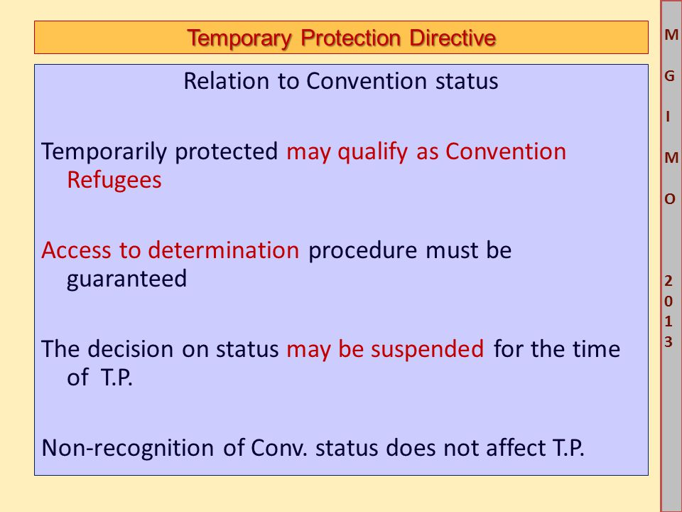 M G IM O 2013M G IM O 2013 Temporary Protection Directive Relation to Convention status Temporarily protected may qualify as Convention Refugees Access to determination procedure must be guaranteed The decision on status may be suspended for the time of T.P.