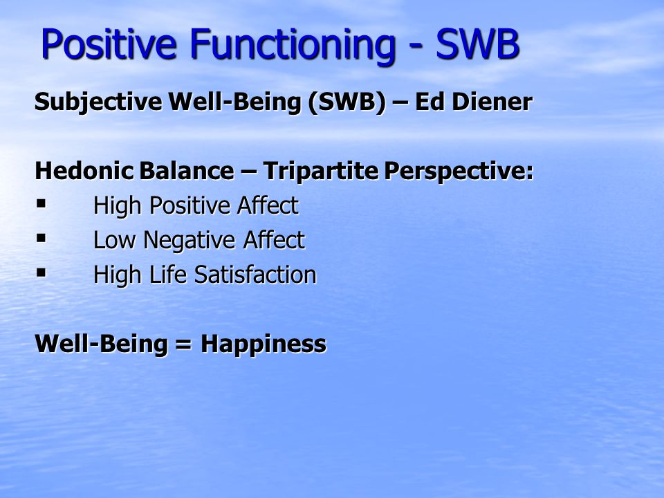 Positive Functioning - SWB Subjective Well-Being (SWB) – Ed Diener Hedonic Balance – Tripartite Perspective:  High Positive Affect  Low Negative Affect  High Life Satisfaction Well-Being = Happiness