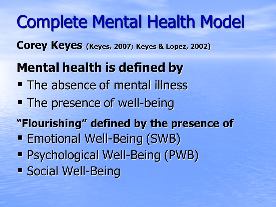 Complete Mental Health Model Corey Keyes (Keyes, 2007; Keyes & Lopez, 2002) Mental health is defined by  The absence of mental illness  The presence of well-being Flourishing defined by the presence of  Emotional Well-Being (SWB)  Psychological Well-Being (PWB)  Social Well-Being