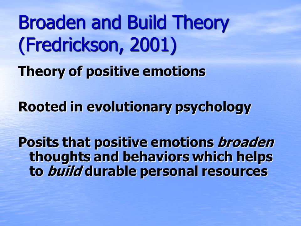 Broaden and Build Theory (Fredrickson, 2001) Theory of positive emotions Rooted in evolutionary psychology Posits that positive emotions broaden thoughts and behaviors which helps to build durable personal resources