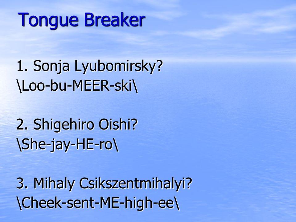 Tongue Breaker 1. Sonja Lyubomirsky. \Loo-bu-MEER-ski\ 2.