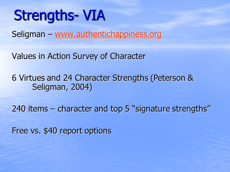 Strengths- VIA Seligman – www.authentichappiness.org www.authentichappiness.org Values in Action Survey of Character 6 Virtues and 24 Character Strengths (Peterson & Seligman, 2004) 240 items – character and top 5 signature strengths Free vs.