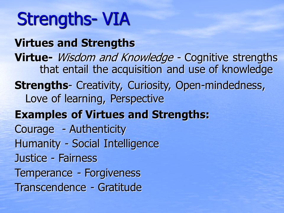 Strengths- VIA Virtues and Strengths Virtue- Wisdom and Knowledge - Cognitive strengths that entail the acquisition and use of knowledge Strengths- Creativity, Curiosity, Open-mindedness, Love of learning, Perspective Examples of Virtues and Strengths: Courage - Authenticity Humanity - Social Intelligence Justice - Fairness Temperance - Forgiveness Transcendence - Gratitude