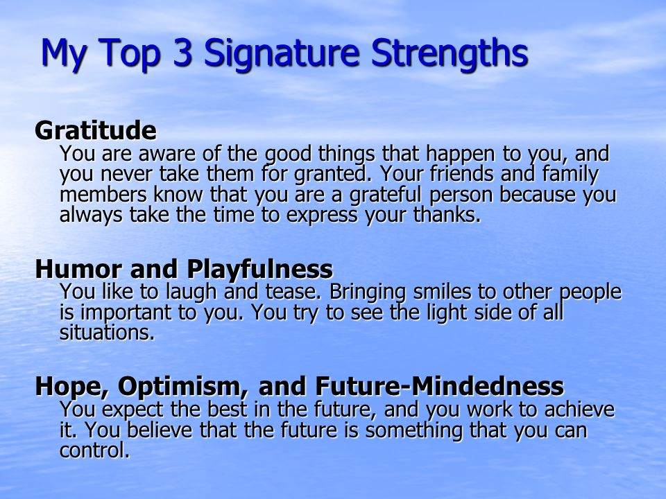 My Top 3 Signature Strengths Gratitude You are aware of the good things that happen to you, and you never take them for granted.