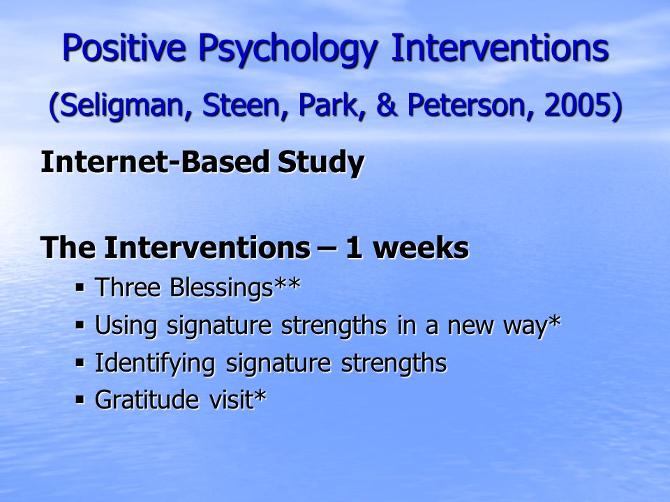 Positive Psychology Interventions (Seligman, Steen, Park, & Peterson, 2005) Internet-Based Study The Interventions – 1 weeks  Three Blessings**  Using signature strengths in a new way*  Identifying signature strengths  Gratitude visit*