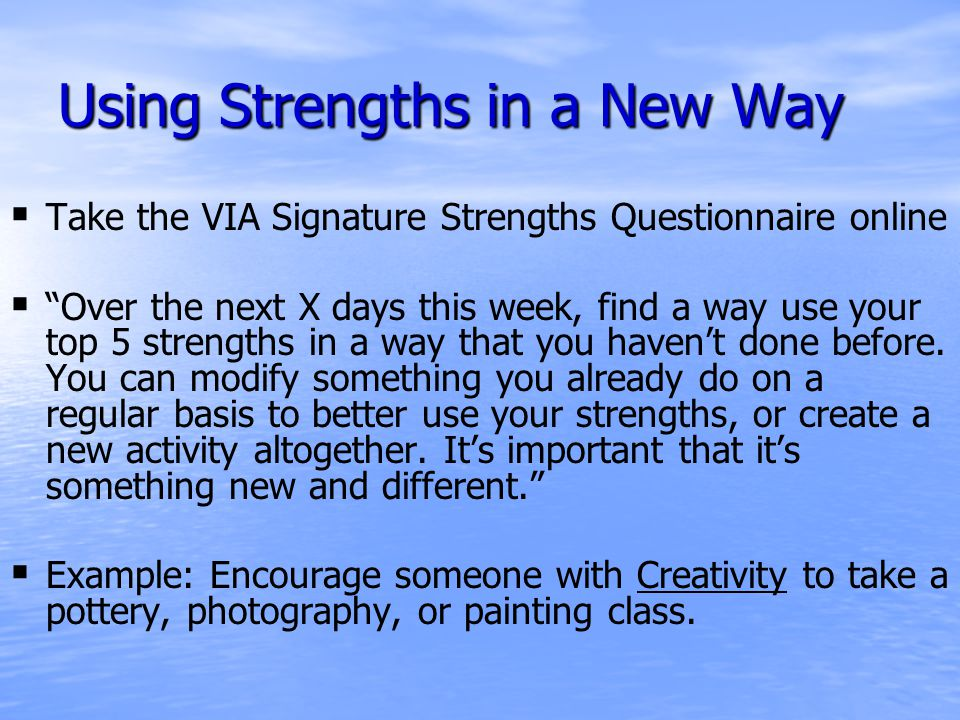 Using Strengths in a New Way   Take the VIA Signature Strengths Questionnaire online   Over the next X days this week, find a way use your top 5 strengths in a way that you haven't done before.