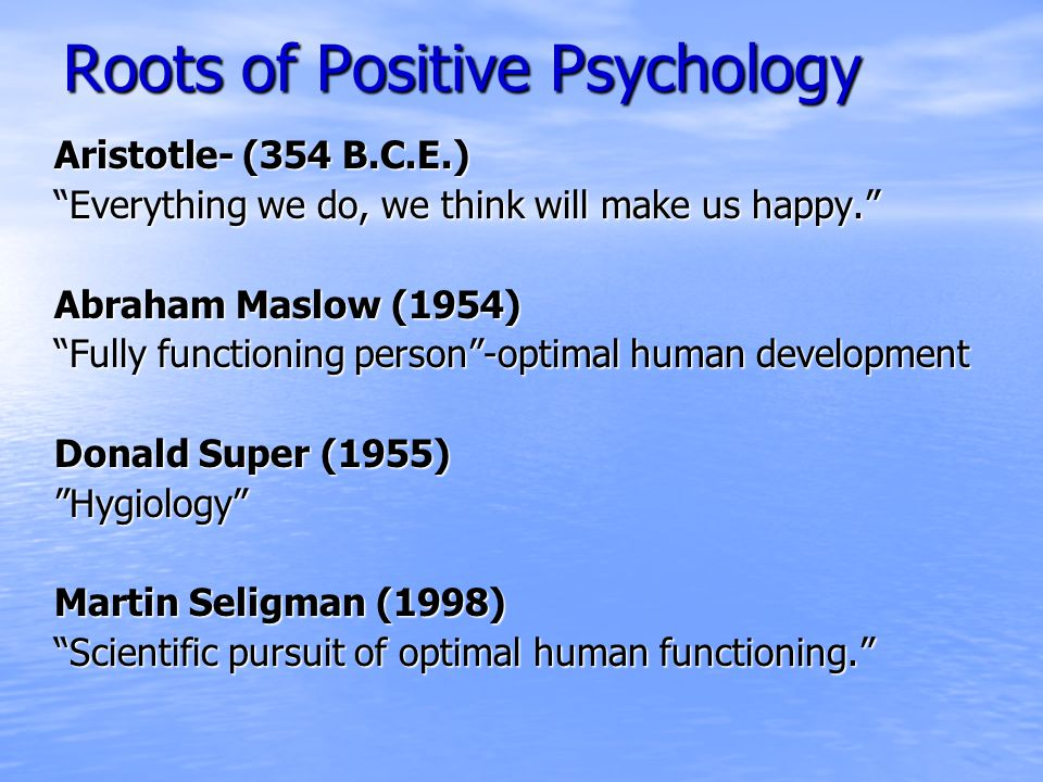 Roots of Positive Psychology Aristotle- (354 B.C.E.) Everything we do, we think will make us happy. Abraham Maslow (1954) Fully functioning person -optimal human development Donald Super (1955) Hygiology Martin Seligman (1998) Scientific pursuit of optimal human functioning.