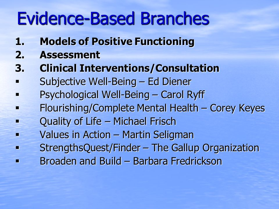 Evidence-Based Branches 1.Models of Positive Functioning 2.Assessment 3.Clinical Interventions/Consultation  Subjective Well-Being – Ed Diener  Psychological Well-Being – Carol Ryff  Flourishing/Complete Mental Health – Corey Keyes  Quality of Life – Michael Frisch  Values in Action – Martin Seligman  StrengthsQuest/Finder – The Gallup Organization  Broaden and Build – Barbara Fredrickson