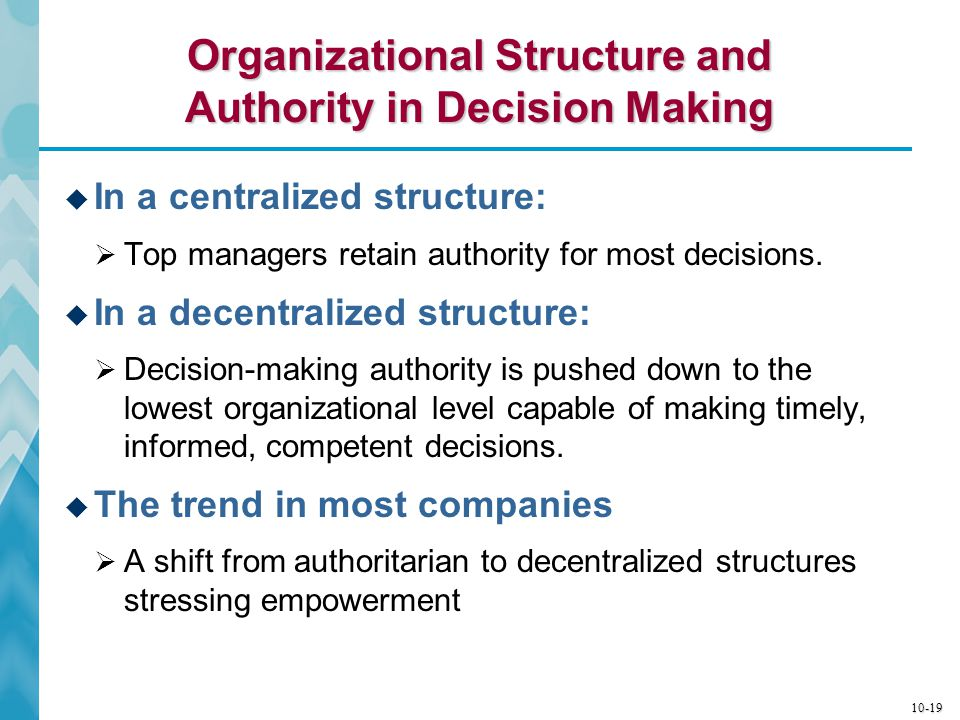 10-20 Characteristics of Centralized Decision Making  Retention of authority by top executives  Command and control paradigm reins in lower-level managers  Minimal discretionary authority  Frontline supervisors and rank-and-file employees must seek prior approval by their superiors for their actions  Key advantage  Tight control by top managers fixes accountability  Disadvantages  Bureaucracy slows response to changing conditions  Widely scattered operations require that decision-making authority be granted to on-site managers