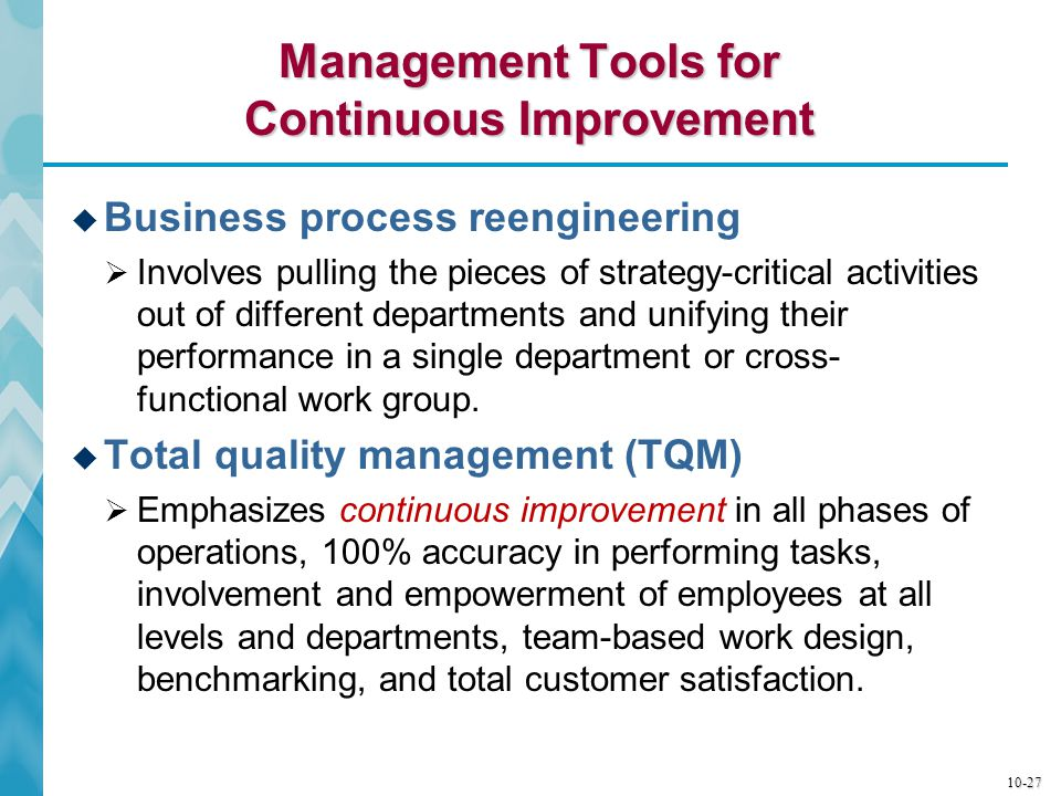 10-28 Management Tools for Continuous Improvement (cont'd)  Six Sigma  Is a statistics-based quality control system aimed at producing not more than 3.4 defects per million iterations for any business process—from manufacturing to customer transactions.